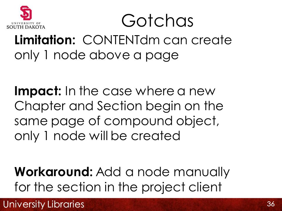 University Libraries Gotchas Limitation: CONTENTdm can create only 1 node above a page Impact: In the case where a new Chapter and Section begin on the same page of compound object, only 1 node will be created Workaround: Add a node manually for the section in the project client 36