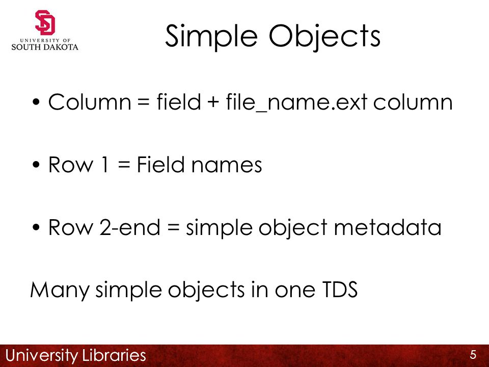 University Libraries Simple Objects Column = field + file_name.ext column Row 1 = Field names Row 2-end = simple object metadata Many simple objects in one TDS 5