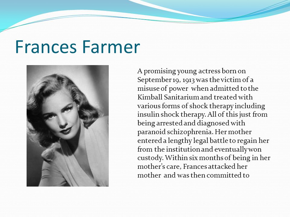 Frances Farmer A promising young actress born on September 19, 1913 was the victim of a misuse of power when admitted to the Kimball Sanitarium and treated with various forms of shock therapy including insulin shock therapy.