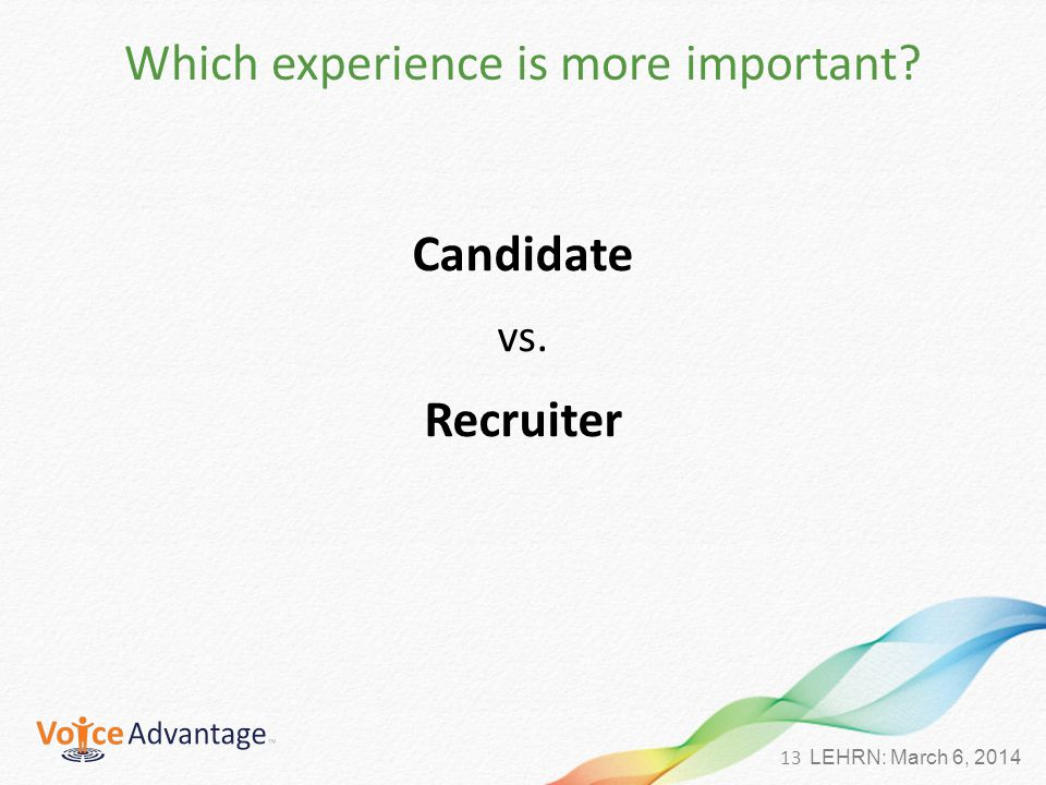 13 LEHRN: March 6, 2014 Which experience is more important Candidate vs. Recruiter