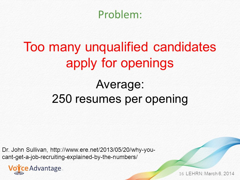 16 LEHRN: March 6, 2014 Problem: Too many unqualified candidates apply for openings Average: 250 resumes per opening Dr.