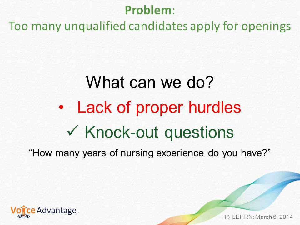 19 LEHRN: March 6, 2014 Problem: Too many unqualified candidates apply for openings What can we do.