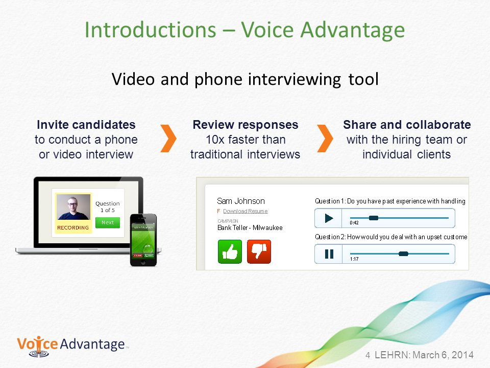 4 LEHRN: March 6, 2014 Introductions – Voice Advantage Video and phone interviewing tool Invite candidates to conduct a phone or video interview Review responses 10x faster than traditional interviews Share and collaborate with the hiring team or individual clients
