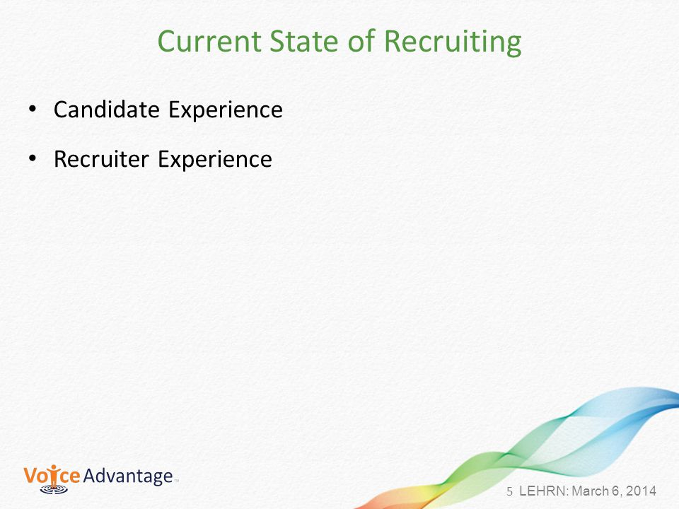 5 LEHRN: March 6, 2014 Current State of Recruiting Candidate Experience Recruiter Experience