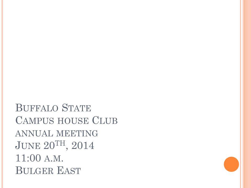 B UFFALO S TATE C AMPUS HOUSE C LUB ANNUAL MEETING J UNE 20 TH, 2014 11:00 A. M. B ULGER E AST