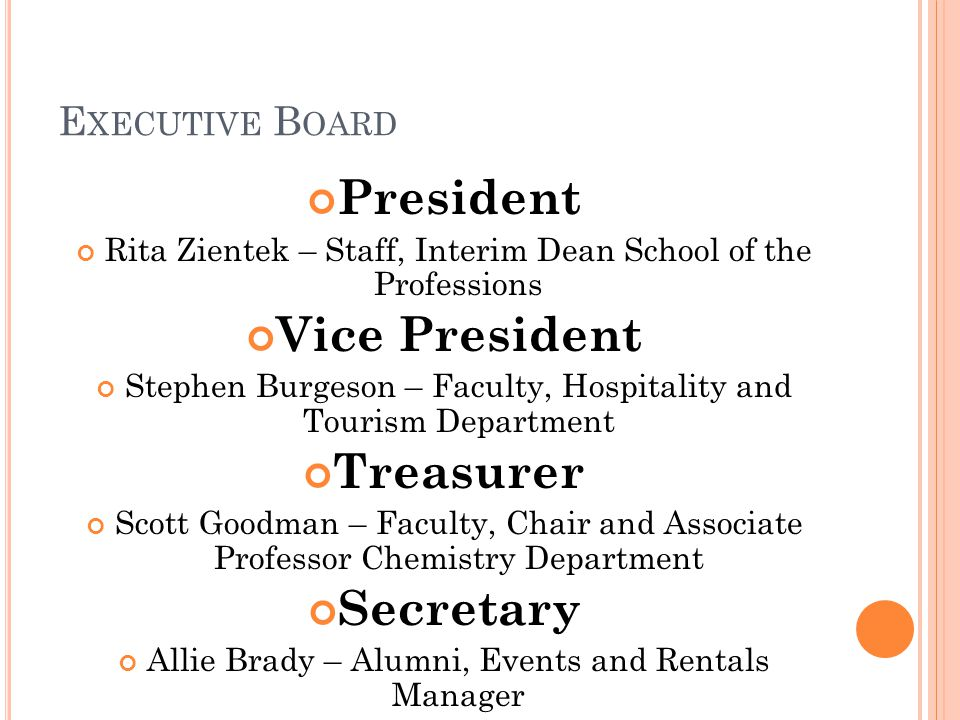 E XECUTIVE B OARD President Rita Zientek – Staff, Interim Dean School of the Professions Vice President Stephen Burgeson – Faculty, Hospitality and Tourism Department Treasurer Scott Goodman – Faculty, Chair and Associate Professor Chemistry Department Secretary Allie Brady – Alumni, Events and Rentals Manager