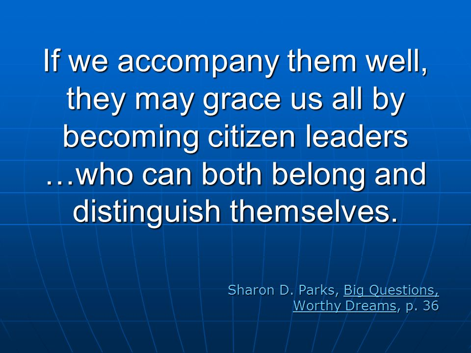 If we accompany them well, they may grace us all by becoming citizen leaders …who can both belong and distinguish themselves.