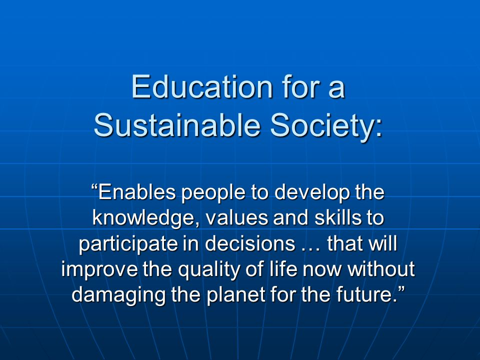 Education for a Sustainable Society: Enables people to develop the knowledge, values and skills to participate in decisions … that will improve the quality of life now without damaging the planet for the future. Education for a Sustainable Society: Enables people to develop the knowledge, values and skills to participate in decisions … that will improve the quality of life now without damaging the planet for the future.