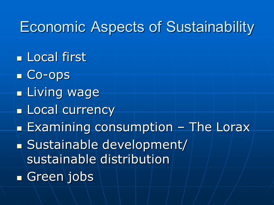 Economic Aspects of Sustainability Local first Local first Co-ops Co-ops Living wage Living wage Local currency Local currency Examining consumption – The Lorax Examining consumption – The Lorax Sustainable development/ sustainable distribution Sustainable development/ sustainable distribution Green jobs Green jobs