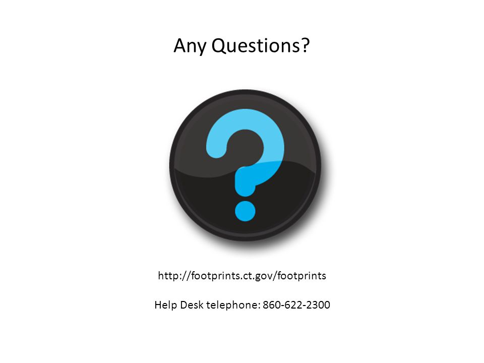 Any Questions? http://footprints.ct.gov/footprints Help Desk telephone: 860-622-2300