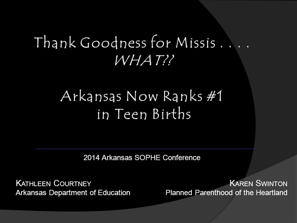 K ATHLEEN C OURTNEY Arkansas Department of Education K AREN S WINTON Planned Parenthood of the Heartland 2014 Arkansas SOPHE Conference