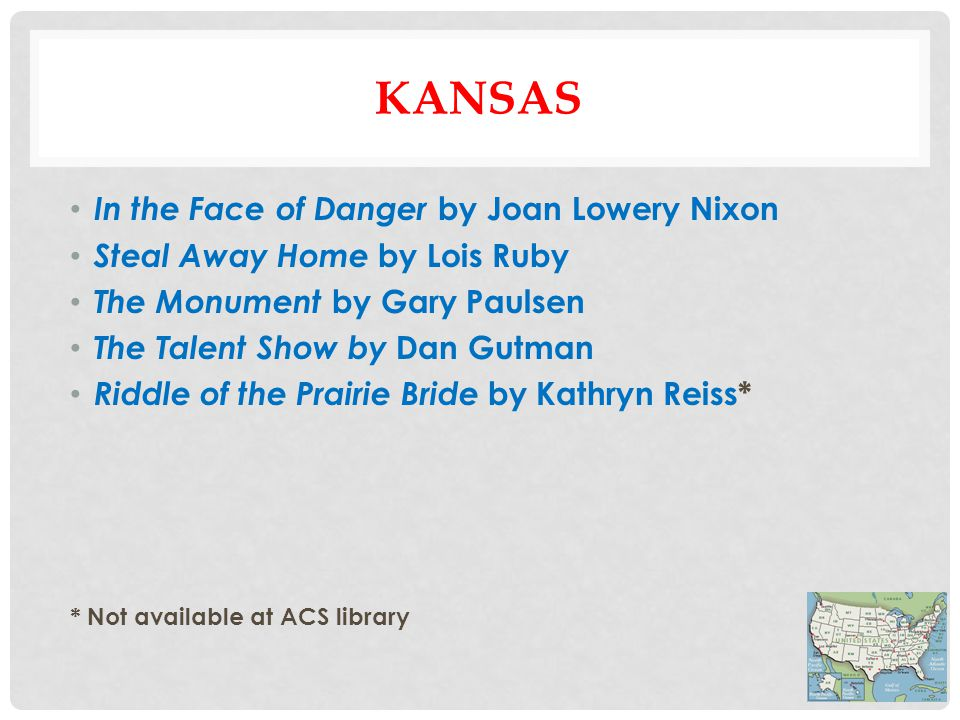 KANSAS In the Face of Danger by Joan Lowery Nixon Steal Away Home by Lois Ruby The Monument by Gary Paulsen The Talent Show by Dan Gutman Riddle of the Prairie Bride by Kathryn Reiss* * Not available at ACS library