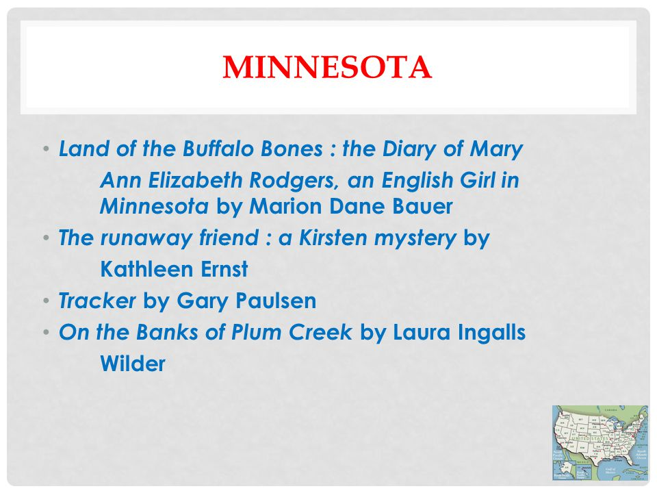 MINNESOTA Land of the Buffalo Bones : the Diary of Mary Ann Elizabeth Rodgers, an English Girl in Minnesota by Marion Dane Bauer The runaway friend : a Kirsten mystery by Kathleen Ernst Tracker by Gary Paulsen On the Banks of Plum Creek by Laura Ingalls Wilder