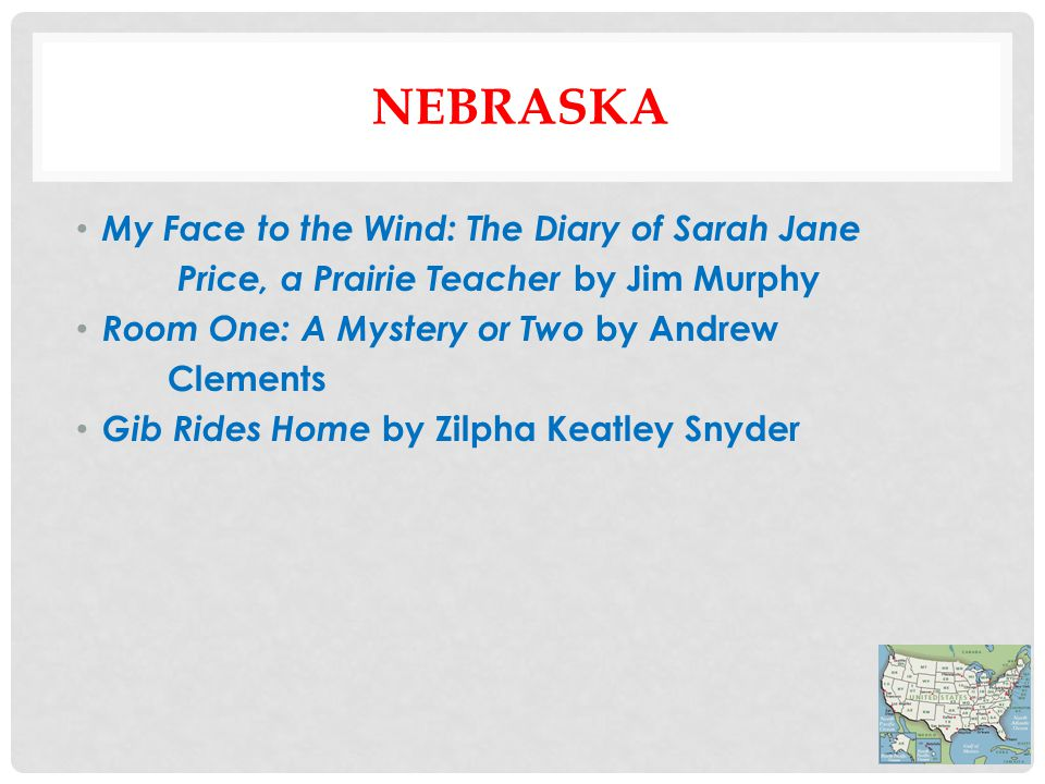 NEBRASKA My Face to the Wind: The Diary of Sarah Jane Price, a Prairie Teacher by Jim Murphy Room One: A Mystery or Two by Andrew Clements Gib Rides Home by Zilpha Keatley Snyder