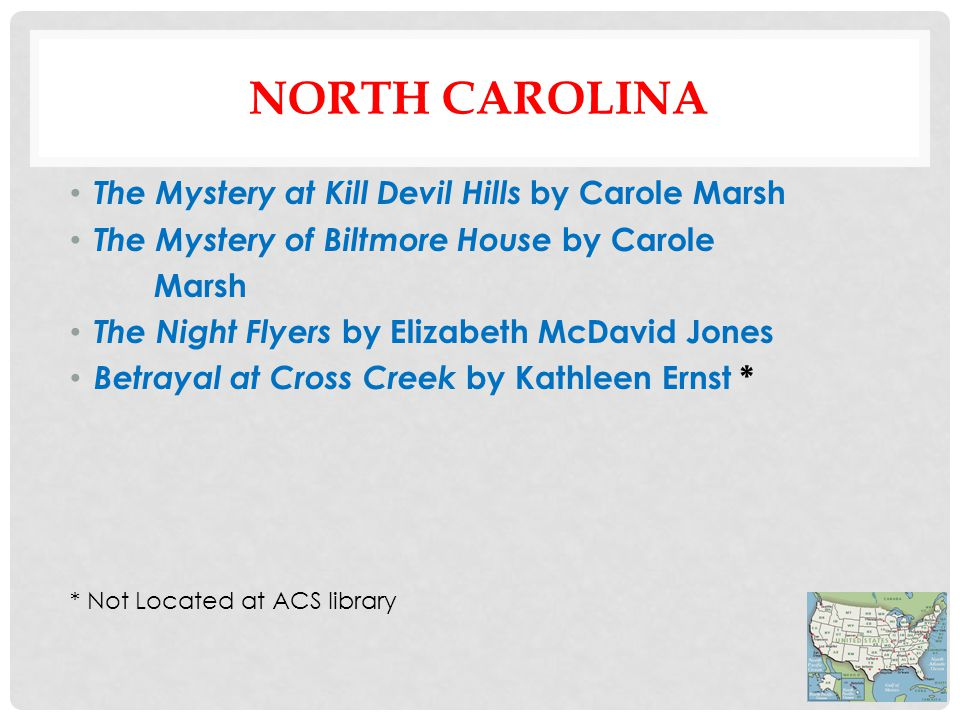 NORTH CAROLINA The Mystery at Kill Devil Hills by Carole Marsh The Mystery of Biltmore House by Carole Marsh The Night Flyers by Elizabeth McDavid Jones Betrayal at Cross Creek by Kathleen Ernst * * Not Located at ACS library