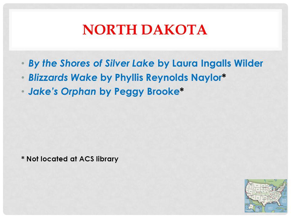 NORTH DAKOTA By the Shores of Silver Lake by Laura Ingalls Wilder Blizzards Wake by Phyllis Reynolds Naylor* Jake's Orphan by Peggy Brooke* * Not located at ACS library