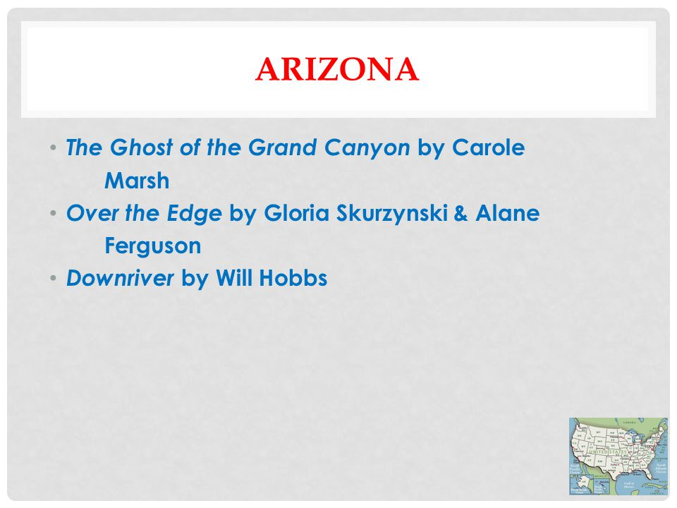 ARIZONA The Ghost of the Grand Canyon by Carole Marsh Over the Edge by Gloria Skurzynski & Alane Ferguson Downriver by Will Hobbs