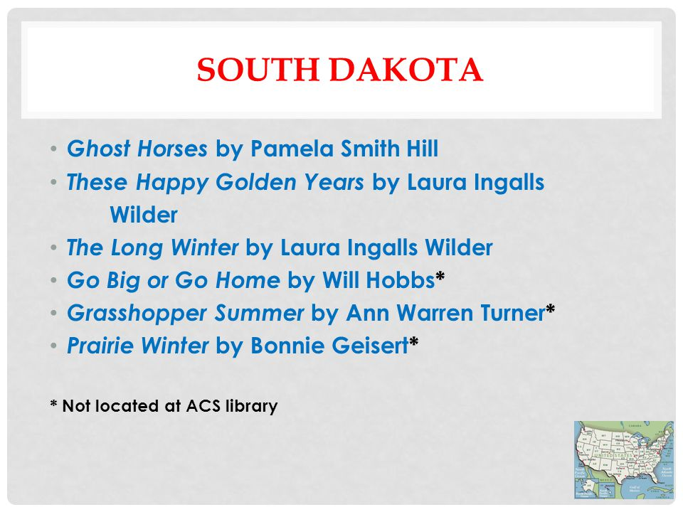 SOUTH DAKOTA Ghost Horses by Pamela Smith Hill These Happy Golden Years by Laura Ingalls Wilder The Long Winter by Laura Ingalls Wilder Go Big or Go Home by Will Hobbs* Grasshopper Summer by Ann Warren Turner* Prairie Winter by Bonnie Geisert* * Not located at ACS library