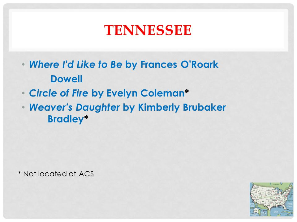 TENNESSEE Where I d Like to Be by Frances O Roark Dowell Circle of Fire by Evelyn Coleman* Weaver's Daughter by Kimberly Brubaker Bradley* * Not located at ACS
