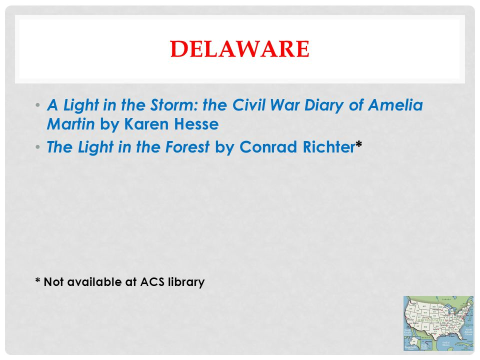 DELAWARE A Light in the Storm: the Civil War Diary of Amelia Martin by Karen Hesse The Light in the Forest by Conrad Richter* * Not available at ACS library