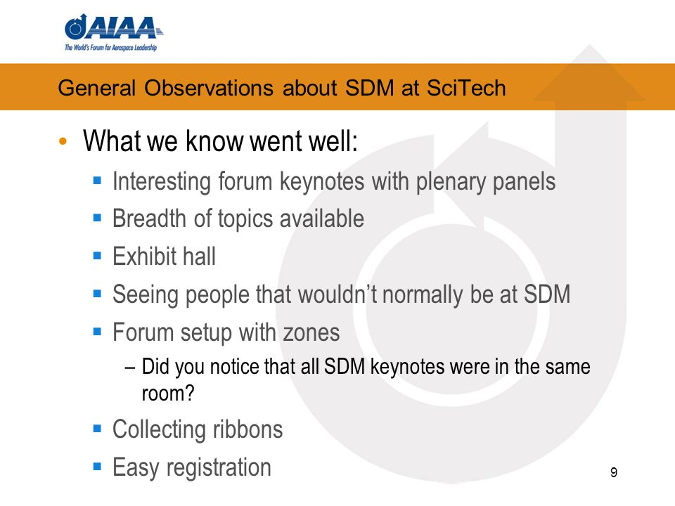 General Observations about SDM at SciTech What we know went well:  Interesting forum keynotes with plenary panels  Breadth of topics available  Exhibit hall  Seeing people that wouldn't normally be at SDM  Forum setup with zones –Did you notice that all SDM keynotes were in the same room.