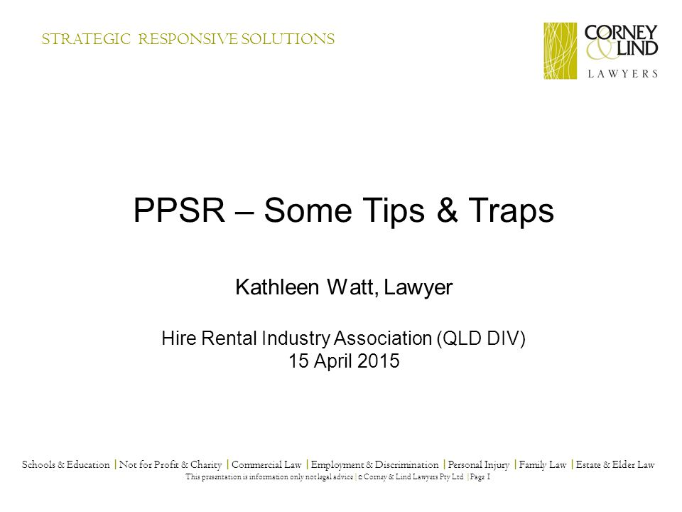 PPSR – Some Tips & Traps Kathleen Watt, Lawyer Hire Rental Industry Association (QLD DIV) 15 April 2015 Schools & Education |Not for Profit & Charity |Commercial Law |Employment & Discrimination |Personal Injury |Family Law |Estate & Elder Law This presentation is information only not legal advice| © Corney & Lind Lawyers Pty Ltd |Page 1 STRATEGIC RESPONSIVE SOLUTIONS