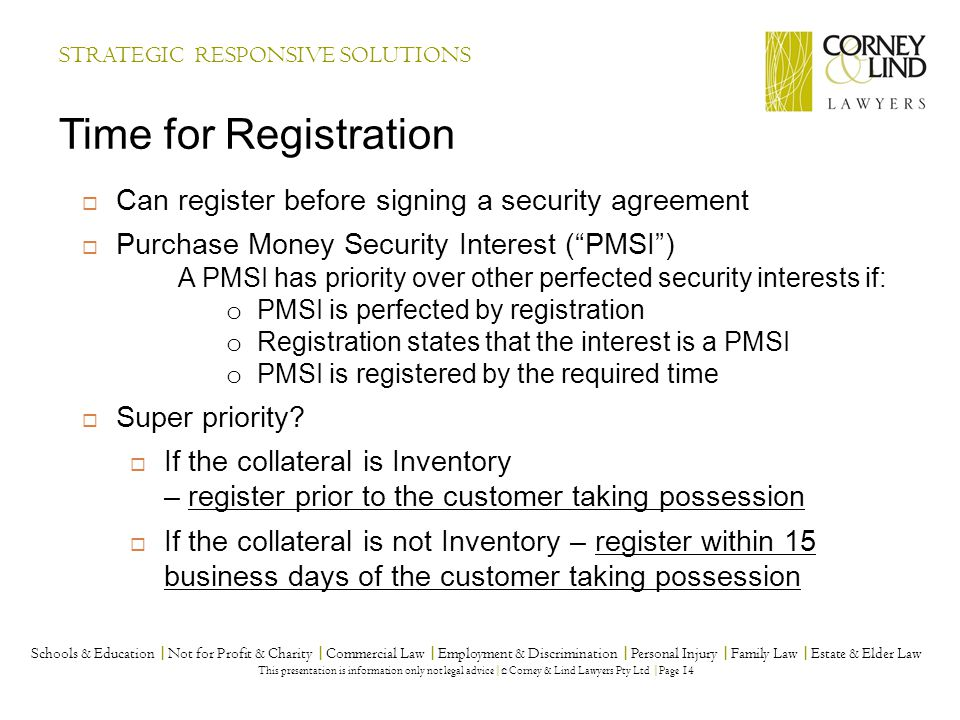 STRATEGIC RESPONSIVE SOLUTIONS Time for Registration Schools & Education |Not for Profit & Charity |Commercial Law |Employment & Discrimination |Personal Injury |Family Law |Estate & Elder Law This presentation is information only not legal advice| © Corney & Lind Lawyers Pty Ltd |Page 14  Can register before signing a security agreement  Purchase Money Security Interest ( PMSI ) A PMSI has priority over other perfected security interests if: o PMSI is perfected by registration o Registration states that the interest is a PMSI o PMSI is registered by the required time  Super priority.