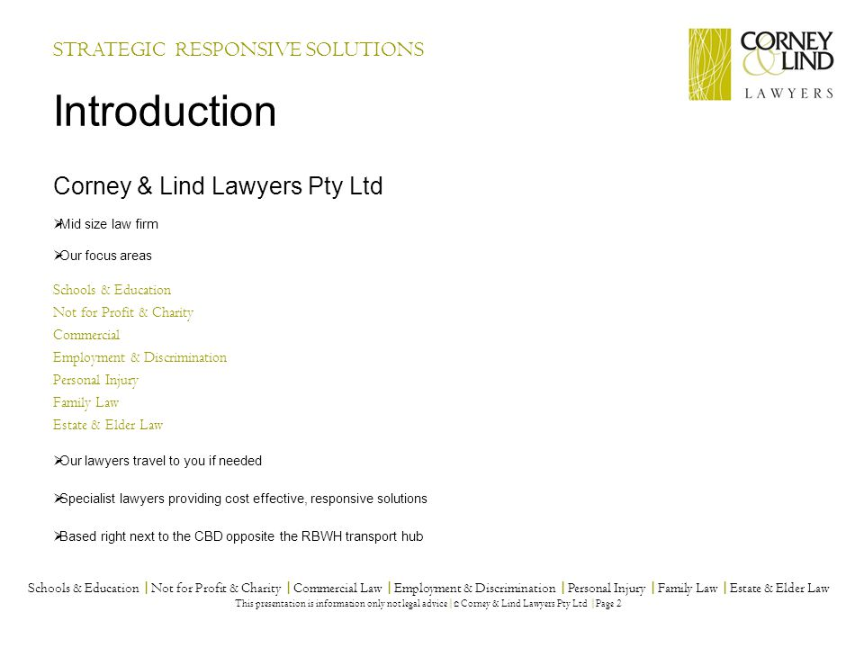 Corney & Lind Lawyers Pty Ltd  Mid size law firm  Our focus areas Schools & Education Not for Profit & Charity Commercial Employment & Discrimination Personal Injury Family Law Estate & Elder Law  Our lawyers travel to you if needed  Specialist lawyers providing cost effective, responsive solutions  Based right next to the CBD opposite the RBWH transport hub Introduction STRATEGIC RESPONSIVE SOLUTIONS Schools & Education |Not for Profit & Charity |Commercial Law |Employment & Discrimination |Personal Injury |Family Law |Estate & Elder Law This presentation is information only not legal advice| © Corney & Lind Lawyers Pty Ltd |Page 2