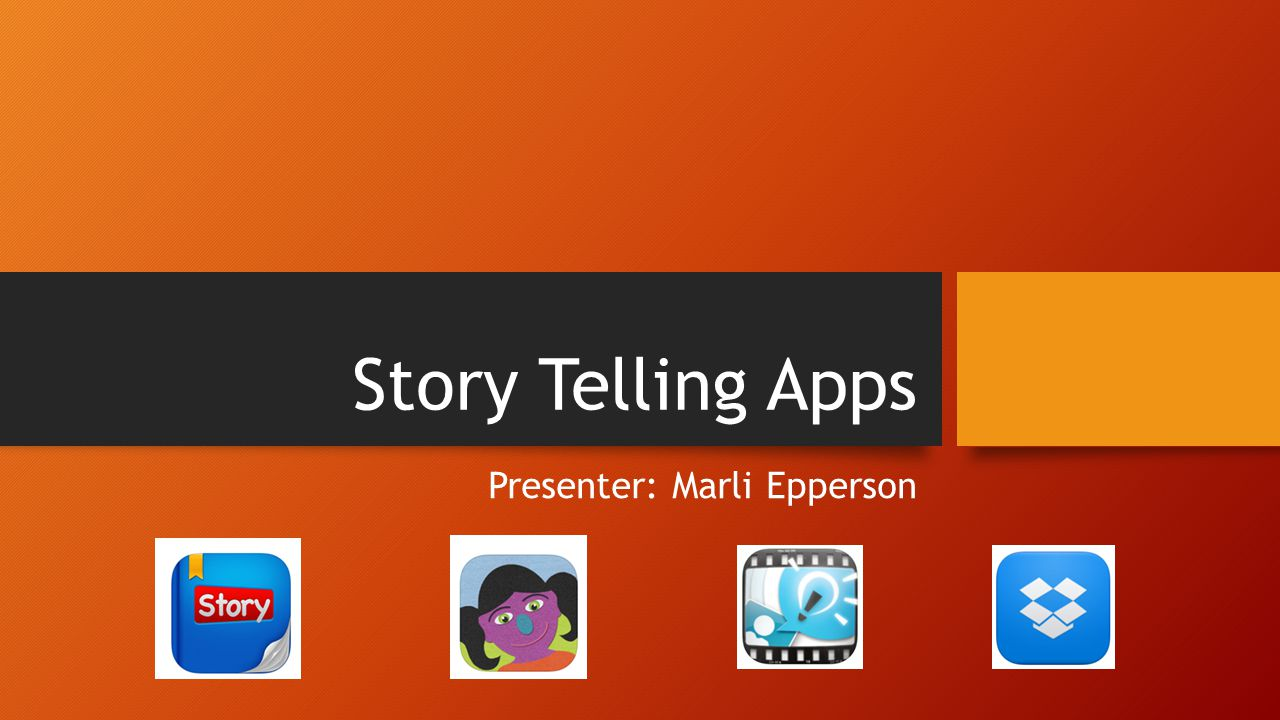 Story Telling Apps Presenter: Marli Epperson
