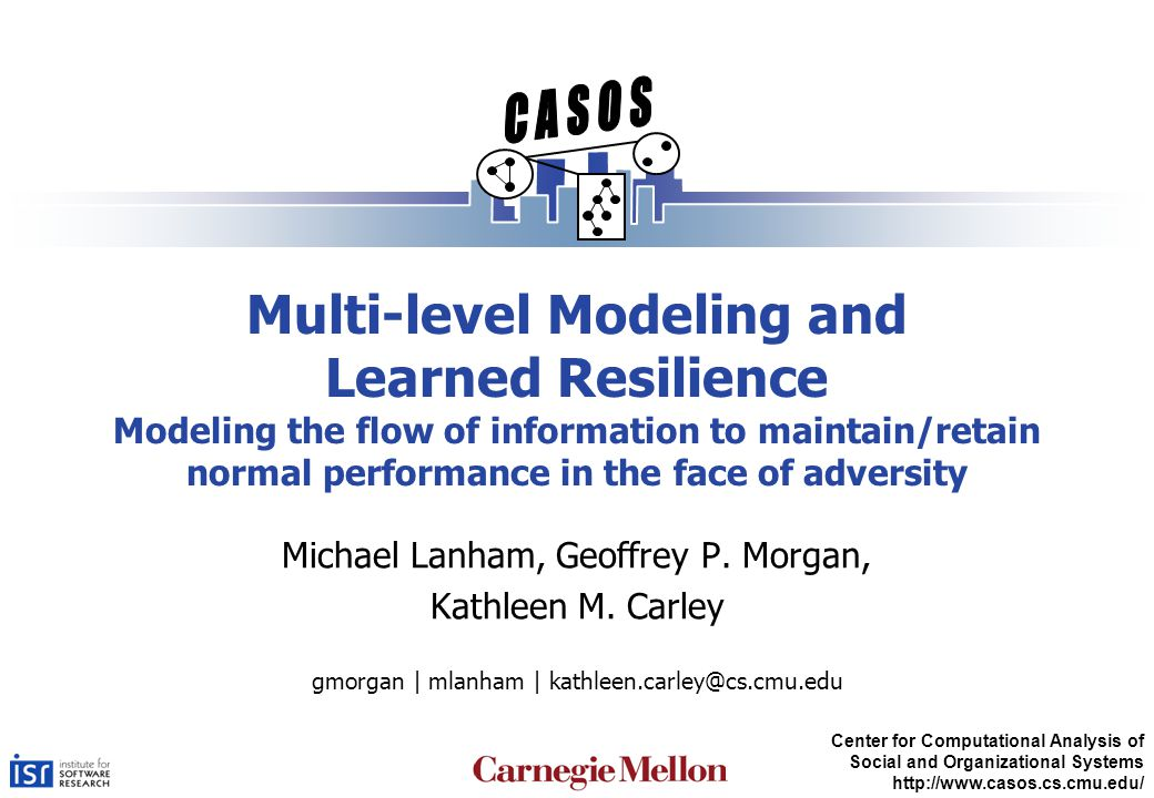 Center for Computational Analysis of Social and Organizational Systems http://www.casos.cs.cmu.edu/ Multi-level Modeling and Learned Resilience Modeling the flow of information to maintain/retain normal performance in the face of adversity Michael Lanham, Geoffrey P.