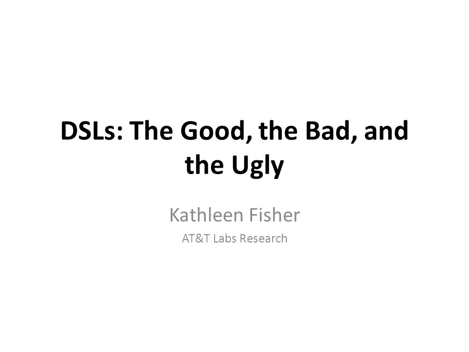 DSLs: The Good, the Bad, and the Ugly Kathleen Fisher AT&T Labs Research
