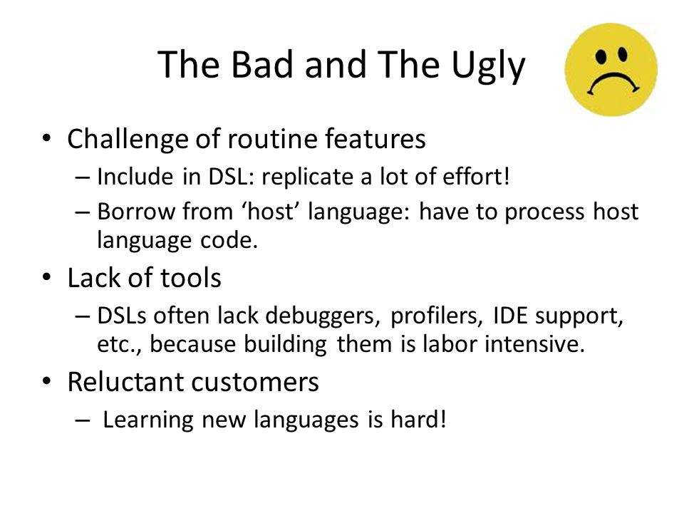 The Bad and The Ugly Challenge of routine features – Include in DSL: replicate a lot of effort.