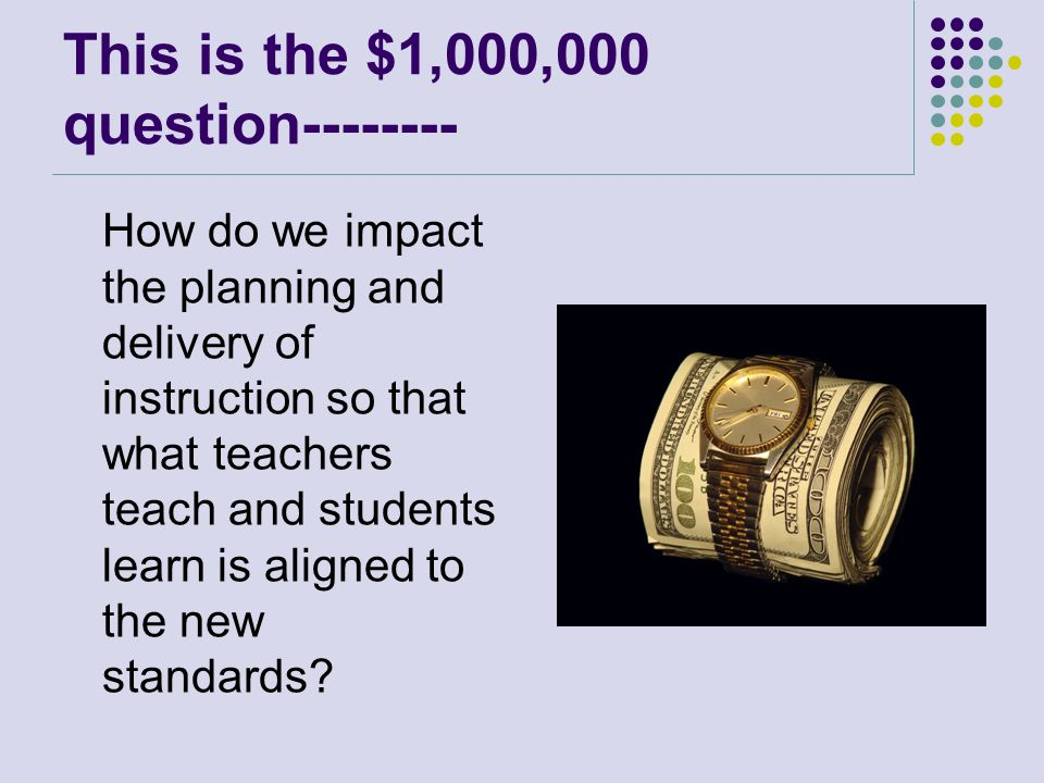 This is the $1,000,000 question-------- How do we impact the planning and delivery of instruction so that what teachers teach and students learn is aligned to the new standards