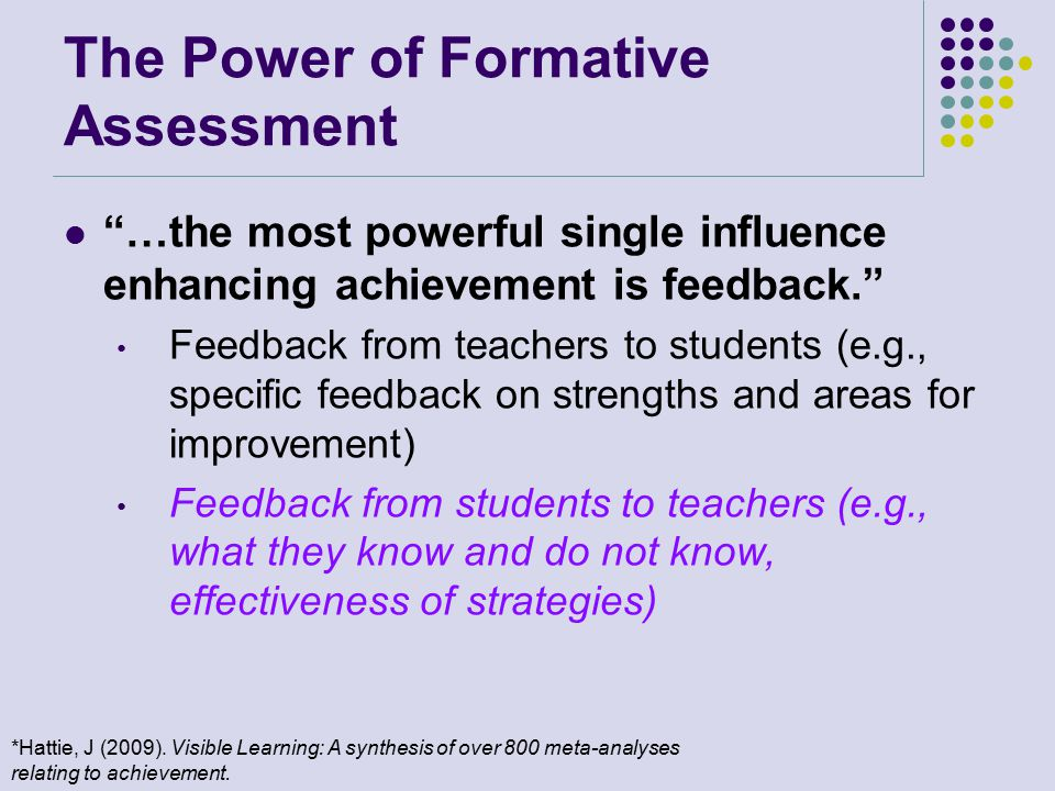 The Power of Formative Assessment …the most powerful single influence enhancing achievement is feedback. Feedback from teachers to students (e.g., specific feedback on strengths and areas for improvement) Feedback from students to teachers (e.g., what they know and do not know, effectiveness of strategies) *Hattie, J (2009).