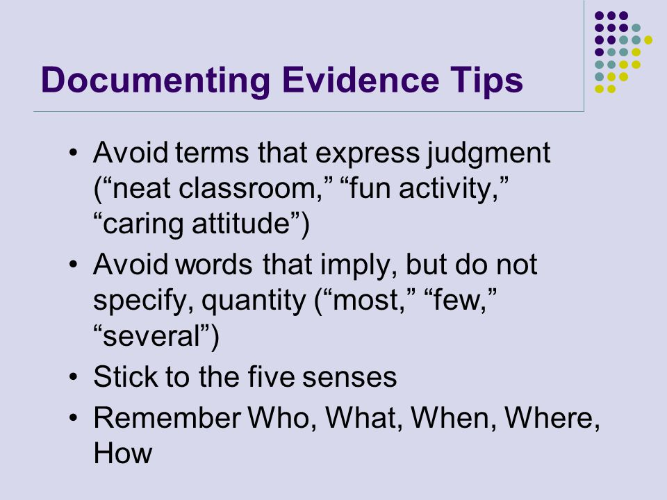 Documenting Evidence Tips Avoid terms that express judgment ( neat classroom, fun activity, caring attitude ) Avoid words that imply, but do not specify, quantity ( most, few, several ) Stick to the five senses Remember Who, What, When, Where, How