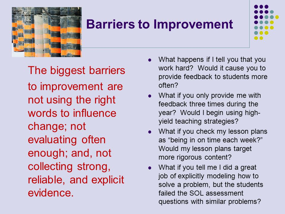 Barriers to Improvement The biggest barriers to improvement are not using the right words to influence change; not evaluating often enough; and, not collecting strong, reliable, and explicit evidence.