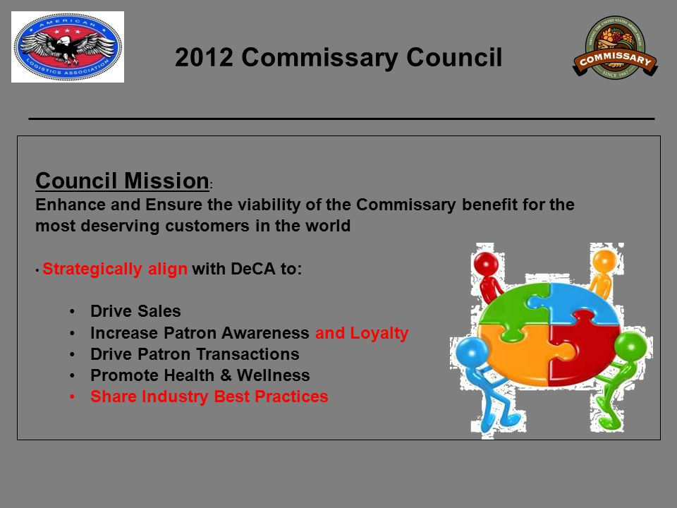 2012 Commissary Council Council Mission : Enhance and Ensure the viability of the Commissary benefit for the most deserving customers in the world Strategically align with DeCA to: Drive Sales Increase Patron Awareness and Loyalty Drive Patron Transactions Promote Health & Wellness Share Industry Best Practices