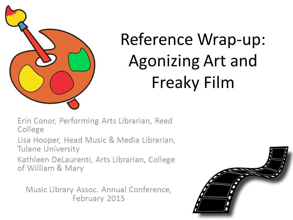 Reference Wrap-up: Agonizing Art and Freaky Film Erin Conor, Performing Arts Librarian, Reed College Lisa Hooper, Head Music & Media Librarian, Tulane University Kathleen DeLaurenti, Arts Librarian, College of William & Mary Music Library Assoc.