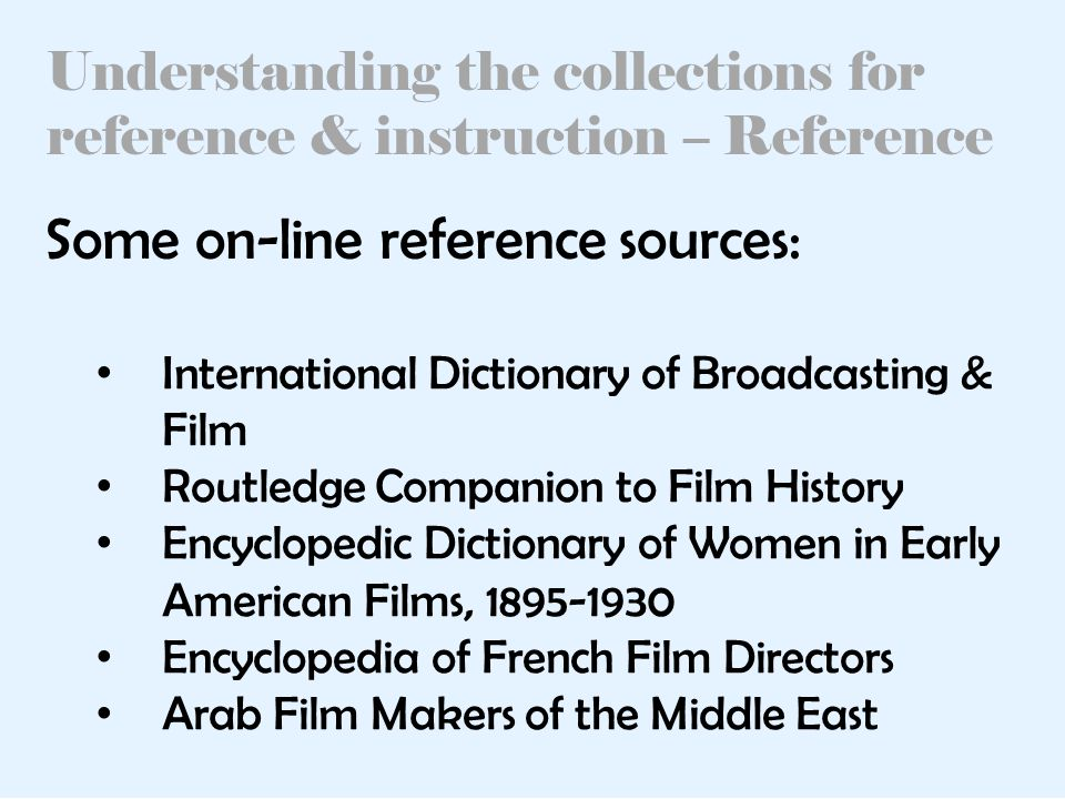 Understanding the collections for reference & instruction – Reference International Dictionary of Broadcasting & Film Routledge Companion to Film History Encyclopedic Dictionary of Women in Early American Films, 1895-1930 Encyclopedia of French Film Directors Arab Film Makers of the Middle East Some on-line reference sources: