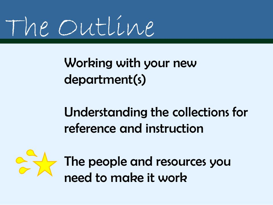 Working with your new department(s) Understanding the collections for reference and instruction The people and resources you need to make it work The Outline