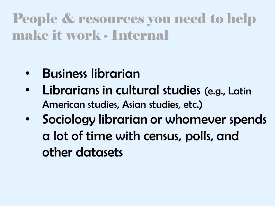 People & resources you need to help make it work - Internal Business librarian Librarians in cultural studies (e.g., Latin American studies, Asian studies, etc.) Sociology librarian or whomever spends a lot of time with census, polls, and other datasets