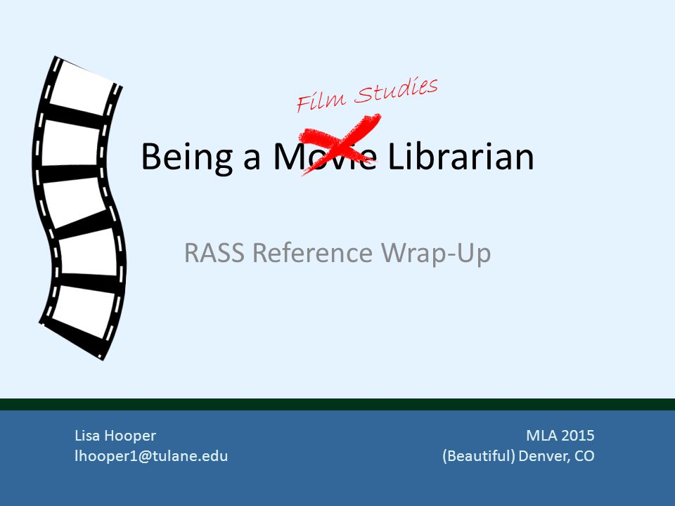 Being a Movie Librarian RASS Reference Wrap-Up Film Studies Lisa Hooper lhooper1@tulane.edu MLA 2015 (Beautiful) Denver, CO