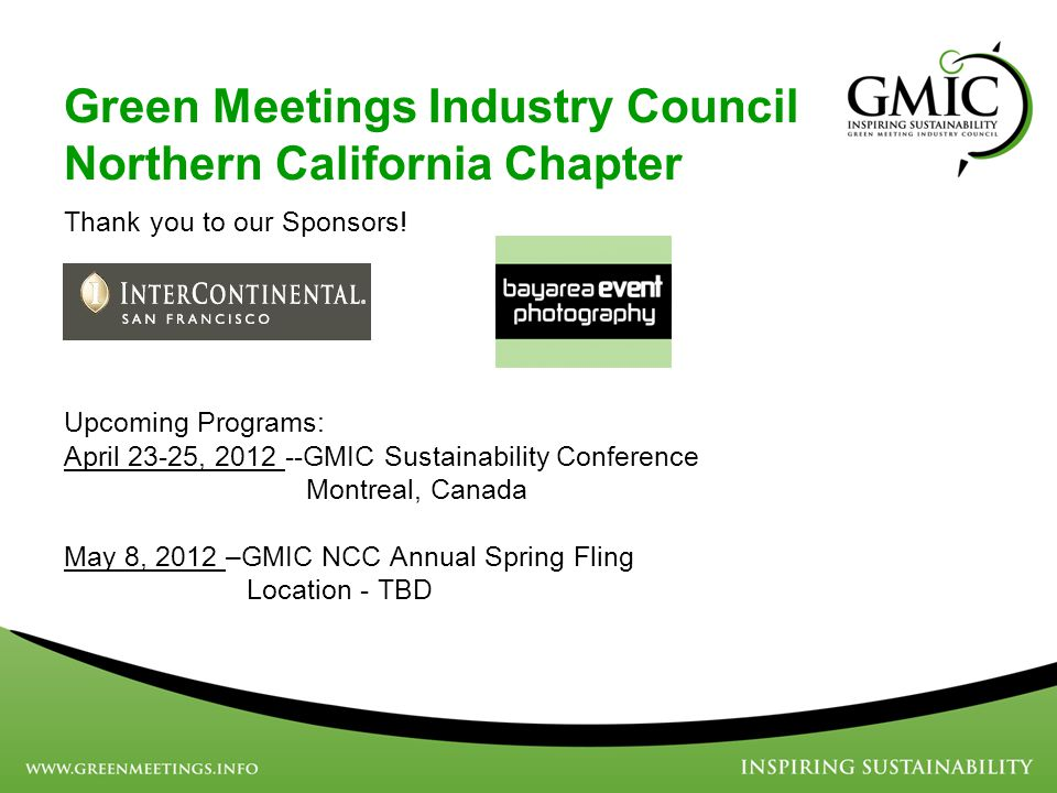 Green Meetings Industry Council Northern California Chapter Thank you to our Sponsors! Upcoming Programs: April 23-25, 2012 --GMIC Sustainability Conf
