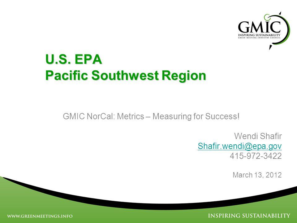 U.S. EPA Pacific Southwest Region GMIC NorCal: Metrics – Measuring for Success! Wendi Shafir Shafir.wendi@epa.gov 415-972-3422 March 13, 2012
