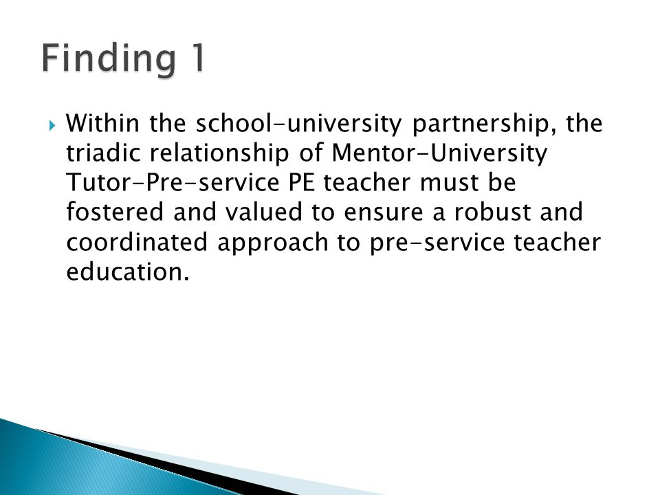  Within the school-university partnership, the triadic relationship of Mentor-University Tutor-Pre-service PE teacher must be fostered and valued to ensure a robust and coordinated approach to pre-service teacher education.