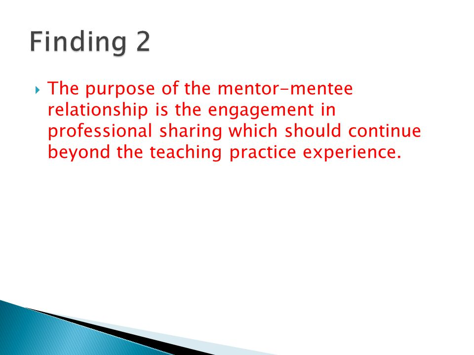  The purpose of the mentor-mentee relationship is the engagement in professional sharing which should continue beyond the teaching practice experience.