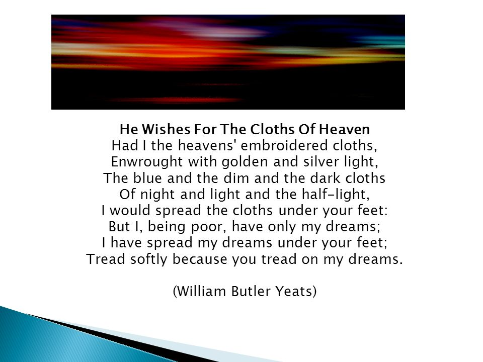 He Wishes For The Cloths Of Heaven Had I the heavens embroidered cloths, Enwrought with golden and silver light, The blue and the dim and the dark cloths Of night and light and the half-light, I would spread the cloths under your feet: But I, being poor, have only my dreams; I have spread my dreams under your feet; Tread softly because you tread on my dreams.