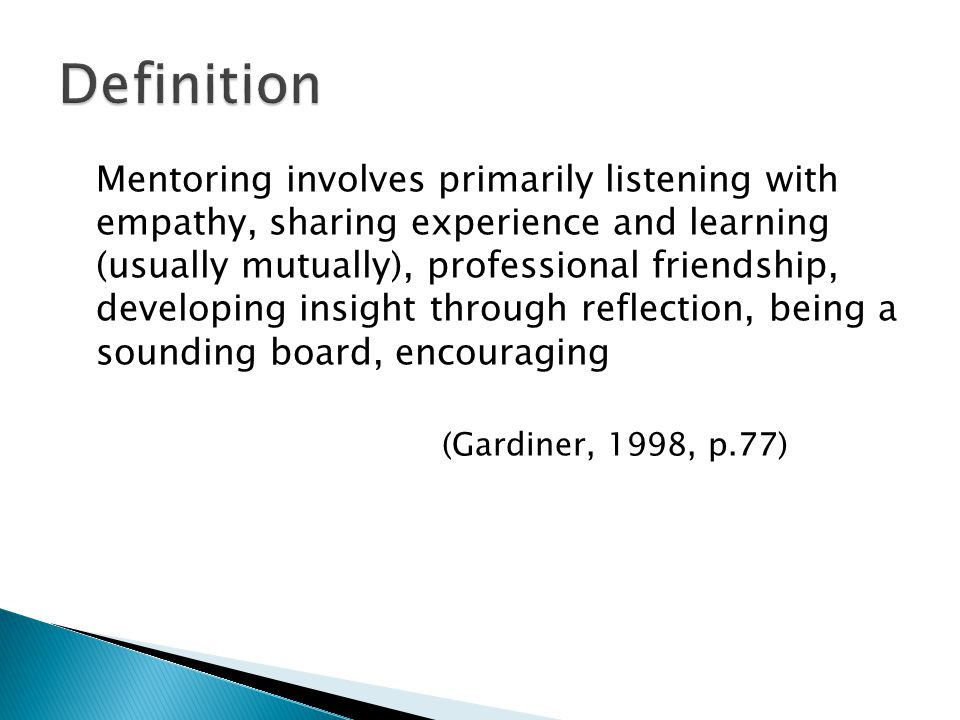 Mentoring involves primarily listening with empathy, sharing experience and learning (usually mutually), professional friendship, developing insight through reflection, being a sounding board, encouraging (Gardiner, 1998, p.77)