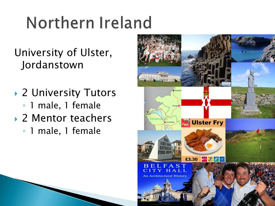 University of Ulster, Jordanstown  2 University Tutors ◦ 1 male, 1 female  2 Mentor teachers ◦ 1 male, 1 female