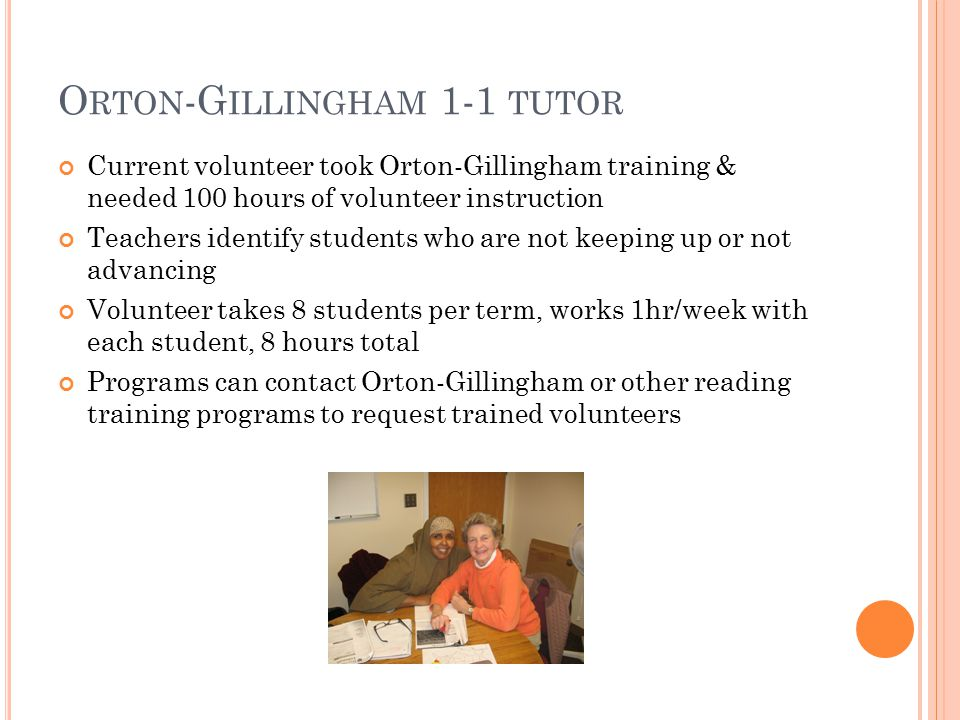 O RTON -G ILLINGHAM 1-1 TUTOR Current volunteer took Orton-Gillingham training & needed 100 hours of volunteer instruction Teachers identify students who are not keeping up or not advancing Volunteer takes 8 students per term, works 1hr/week with each student, 8 hours total Programs can contact Orton-Gillingham or other reading training programs to request trained volunteers